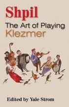 Shpil - The Art of Playing Klezmer ebook by Yale Strom