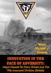 Innovation In The Face Of Adversity: Major-General Sir Percy Hobart And The 79th Armoured Division (British) ebook by Major Michael J. Daniels