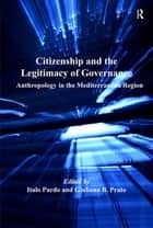 Citizenship and the Legitimacy of Governance - Anthropology in the Mediterranean Region ebook by Italo Pardo, Giuliana B. Prato