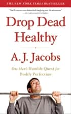 Drop Dead Healthy - One Man's Humble Quest for Bodily Perfection ebook by A. J. Jacobs