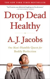 Drop Dead Healthy: One Man's Humble Quest for Bodily Perfection - One Man's Humble Quest for Bodily Perfection ebook by A. J. Jacobs