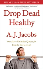 Drop Dead Healthy: One Man's Humble Quest for Bodily Perfection - One Man's Humble Quest for Bodily Perfection ebook by Kobo.Web.Store.Products.Fields.ContributorFieldViewModel
