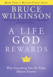 A Life God Rewards - Why Everything You Do Today Matters Forever ebook by Bruce Wilkinson
