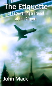 The Etiquette of Farewelling a Friend at the Airport ebook by John Mack