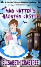 The Mad Hatter's Haunted Castle - Hatter's Cove Gazette Mystery, #3 ebook by Elisabeth Crabtree