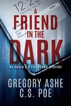 A Friend in the Dark ebook by C.S. Poe, Gregory Ashe