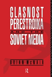 Glasnost, Perestroika and the Soviet Media ebook by Brian McNair