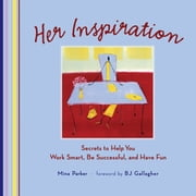 Her Inspiration - Secrets to Help You Work Smart, Be Successful, and Have Fun ebook by Mina Parker,B.J. Gallagher