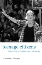 Teenage Citizens - The Political Theories of the Young ebook by Constance A. Flanagan