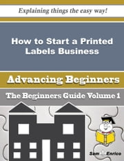 How to Start a Printed Labels Business (Beginners Guide) ebook by Gwyn Millard,Sam Enrico