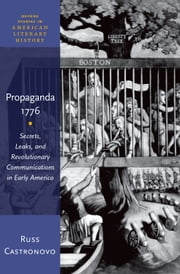 Propaganda 1776: Secrets, Leaks, and Revolutionary Communications in Early America ebook by Russ Castronovo