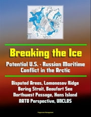 Breaking the Ice: Potential U.S. - Russian Maritime Conflict in the Arctic - Disputed Areas, Lomonosov Ridge, Bering Strait, Beaufort Sea, Northwest Passage, Hans Island, NATO Perspective, UNCLOS ebook by Progressive Management