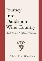 Journey Into Dandelion Wine Country - And Other Different Stories ebook by Alan Ira Gordon
