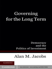 Governing for the Long Term - Democracy and the Politics of Investment ebook by Alan M. Jacobs