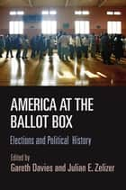 America at the Ballot Box - Elections and Political History eBook by Gareth Davies, Julian E. Zelizer