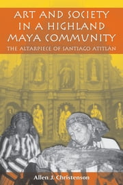 Art and Society in a Highland Maya Community - The Altarpiece of Santiago Atitlán ebook by Allen J. Christenson