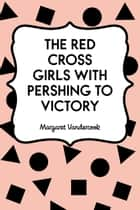 The Red Cross Girls with Pershing to Victory ebook by Margaret Vandercook