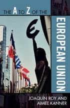 The A to Z of the European Union ebook by Joaquín Roy,Aimee Kanner