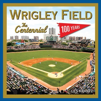 Wrigley Field: The Centennial - 100 Years at the Friendly Confines ebook by Les Krantz