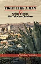 Fight Like a Man and Other Stories We Tell Our Children ebook by Christine Granados
