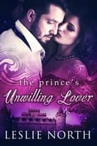 The Prince's Unwilling Lover - The Royals of Monaco, #1 ebook by Leslie North