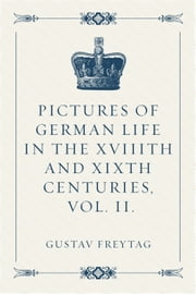 Pictures of German Life in the XVIIIth and XIXth Centuries, Vol. II. ebook by Gustav Freytag