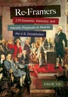 Re-Framers: 170 Eccentric, Visionary, and Patriotic Proposals to Rewrite the U.S. Constitution ebook by John R. Vile