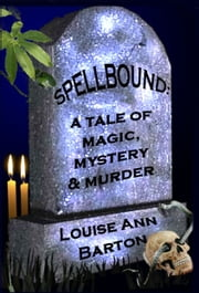 Spellbound: a Tale of Magic, Mystery & Murder ebook by Louise Ann Barton
