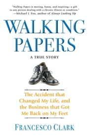 Walking Papers - The Accident that Changed My Life, and the Business that Got Me Back on My Feet ebook by Francesco Clark
