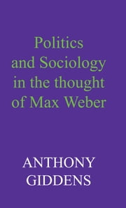 Politics and Sociology in the Thought of Max Weber ebook by Anthony Giddens
