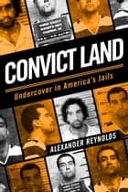 Convict Land: Undercover in America's Jails ebook by Alexander Reynolds