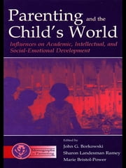 Parenting and the Child's World - Influences on Academic, Intellectual, and Social-emotional Development ebook by John G. Borkowski,Sharon Landesma Ramey,Marie Bristol-Power