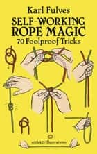 Self-Working Rope Magic - 70 Foolproof Tricks ebook by Karl Fulves