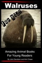 Walruses: For Kids - Amazing Animal Books for Young Readers ebook by John Davidson,Kim Chase