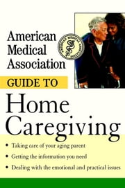 American Medical Association Guide to Home Caregiving ebook by American Medical Association