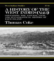 A History of the West Indies - Containing the Natural, Civil and Ecclesiastical History of Each Island ebook by Thomas Coke
