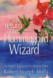 The Return of the Hummingbird Wizard: An Angelic Encounter for Modern Times ebook by Robert Joseph Ahola