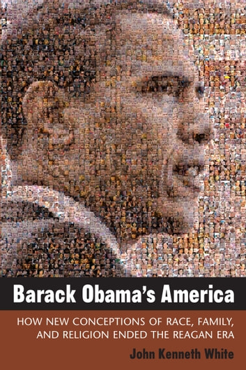 Barack Obama's America - How New Conceptions of Race, Family, and Religion Ended the Reagan Era ebook by John Kenneth White