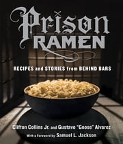 "Prison Ramen - Recipes and Stories from Behind Bars ebook by Clifton Collins Jr., Gustavo ""Goose"" Alvarez, Samuel L. Jackson"