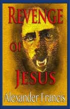 Revenge Of Jesus ebook by Alexander Francis