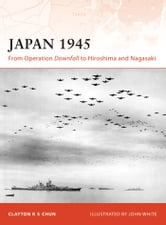 Japan 1945 - From Operation Downfall to Hiroshima and Nagasaki ebook by Clayton Chun