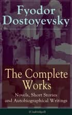 The Complete Works of Fyodor Dostoyevsky: Novels, Short Stories and Autobiographical Writings - The Entire Opus of the Great Russian Novelist, Journalist and Philosopher, including a Biography of the Author, Crime and Punishment, The Idiot, Notes from the Underground... ebook by