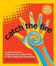 Catch the Fire - An Art-Full Guide to Unleashing the Creative Power of Youth, Adults and Communities ebook by Peggy Taylor,Charlie Murphy