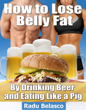 How to Lose Belly Fat by Drinking Beer and Eating Like a Pig ebook by Radu Belasco