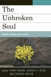 The Unbroken Soul - Tragedy, Trauma, and Human Resilience ebook by Henri Parens,Harold P. Blum,Salman Akhtar