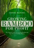 Growing Bamboo For Profit ebook by Daniel Bloome