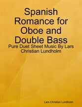 Spanish Romance for Oboe and Double Bass - Pure Duet Sheet Music By Lars Christian Lundholm ebook by Lars Christian Lundholm