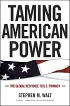Taming American Power: The Global Response to U. S. Primacy ebook by Stephen M. Walt