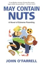 May Contain Nuts - A Novel of Extreme Parenting ebook by John O'Farrell