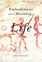 Embodiment and the Meaning of Life ebook by Jeff Noonan